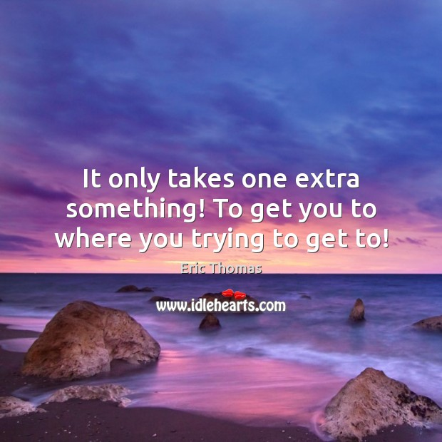 It only takes one extra something! To get you to where you trying to get to! Image