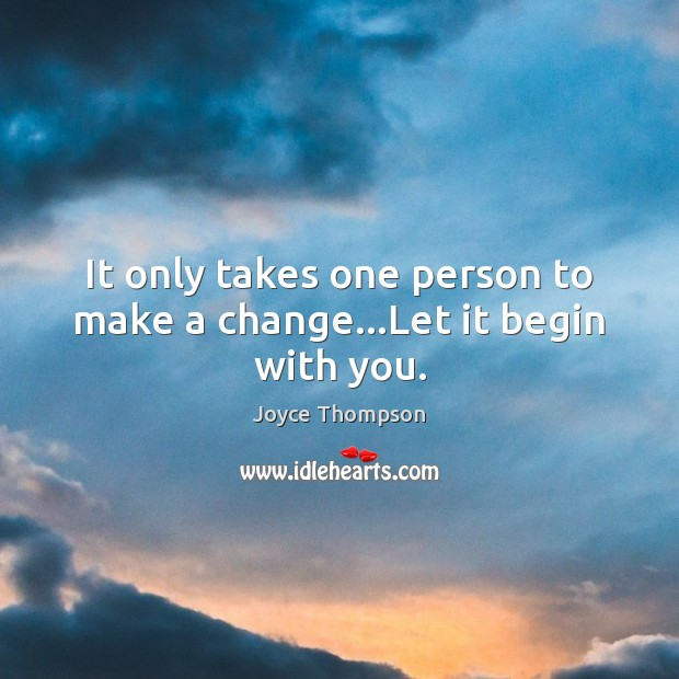 It only takes one person to make a change…Let it begin with you. Image