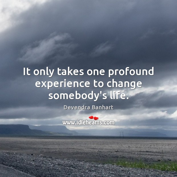 It only takes one profound experience to change somebody's life. Devendra Banhart Picture Quote