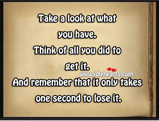 Remember That It Only Takes One Second To Lose It.