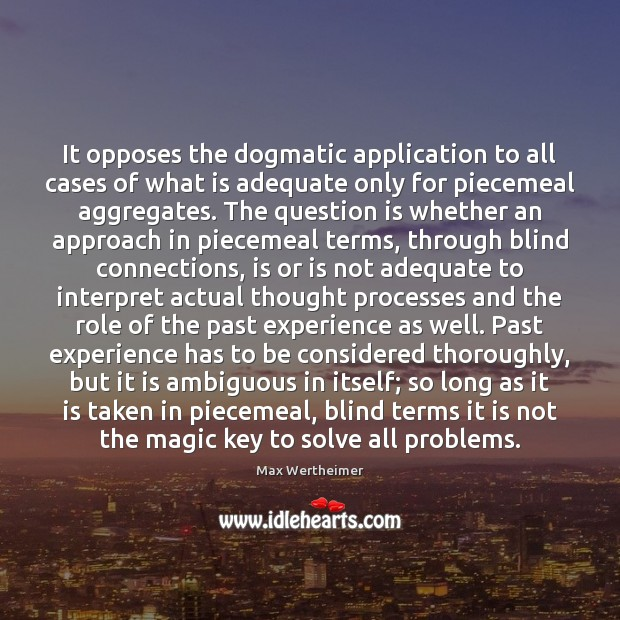 It opposes the dogmatic application to all cases of what is adequate Max Wertheimer Picture Quote