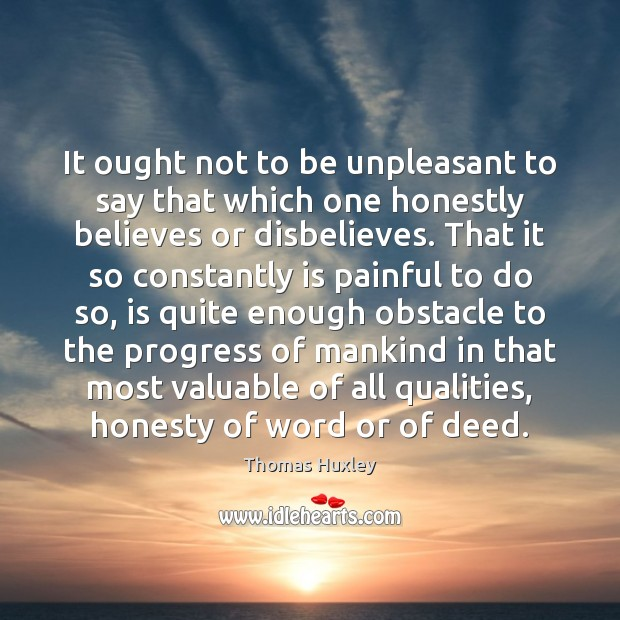 It ought not to be unpleasant to say that which one honestly Thomas Huxley Picture Quote