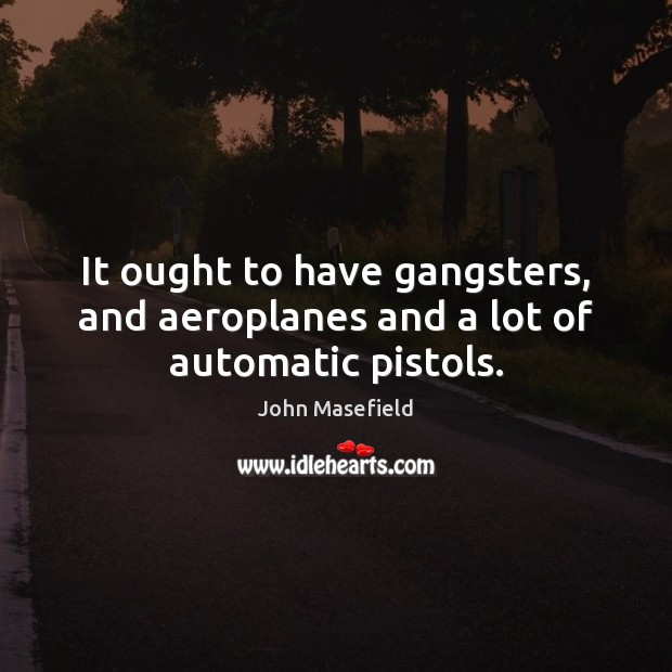 It ought to have gangsters, and aeroplanes and a lot of automatic pistols. John Masefield Picture Quote