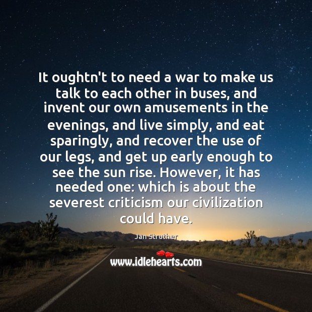It oughtn't to need a war to make us talk to each Jan Struther Picture Quote