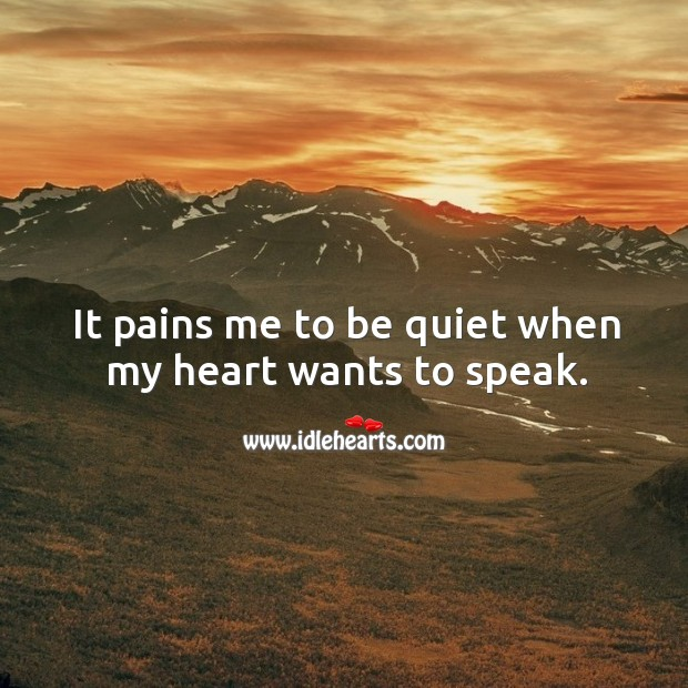 It pains me to be quiet when my heart wants to speak. Sad Quotes Image
