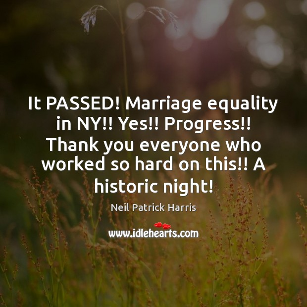It PASSED! Marriage equality in NY!! Yes!! Progress!! Thank you everyone who Neil Patrick Harris Picture Quote