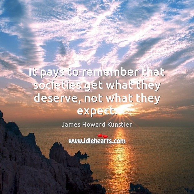 It pays to remember that societies get what they deserve, not what they expect. James Howard Kunstler Picture Quote