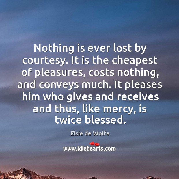 It pleases him who gives and receives and thus, like mercy, is twice blessed. Image