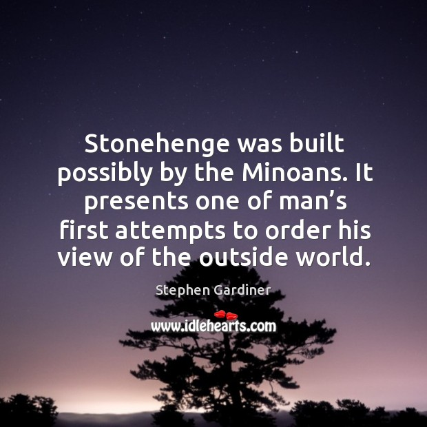 It presents one of man's first attempts to order his view of the outside world. Stephen Gardiner Picture Quote