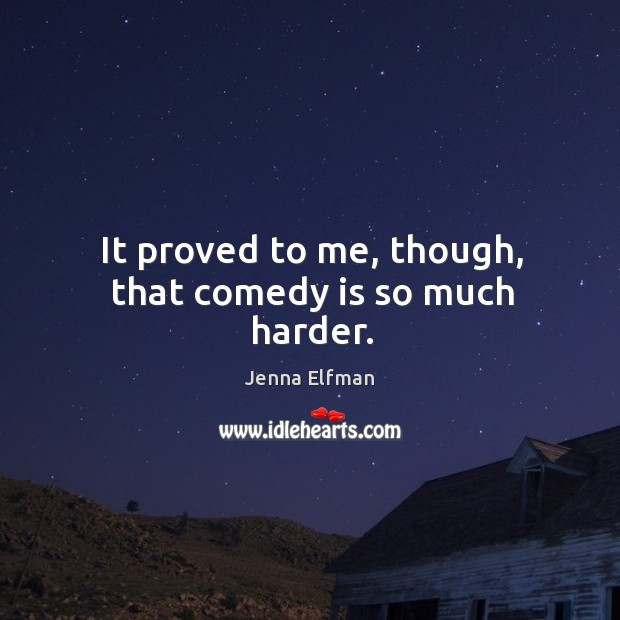 It proved to me, though, that comedy is so much harder. Jenna Elfman Picture Quote