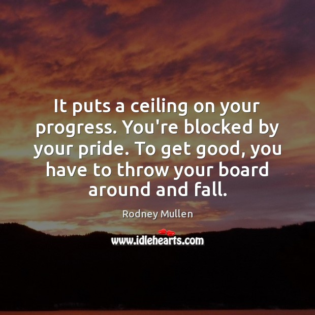 It puts a ceiling on your progress. You're blocked by your pride. Image