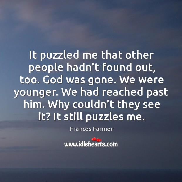 It puzzled me that other people hadn't found out, too. God was gone. We were younger. Image