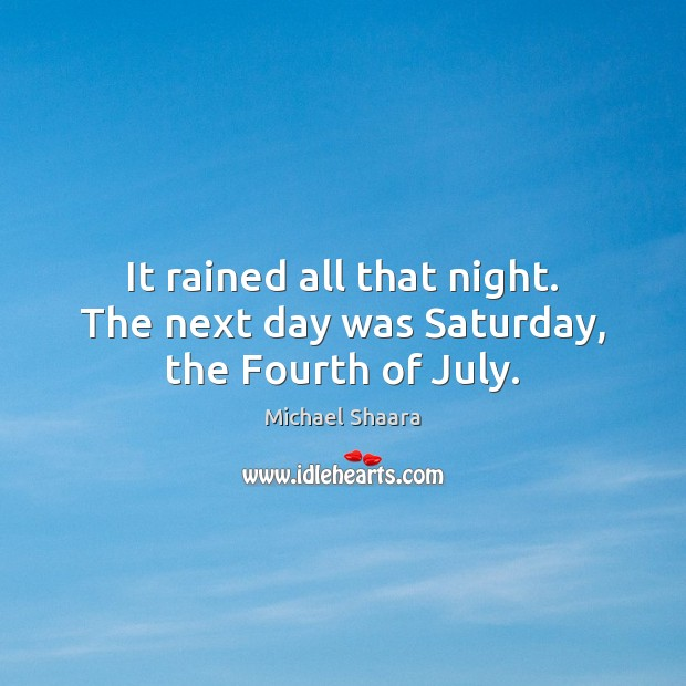 It rained all that night. The next day was Saturday, the Fourth of July. Michael Shaara Picture Quote
