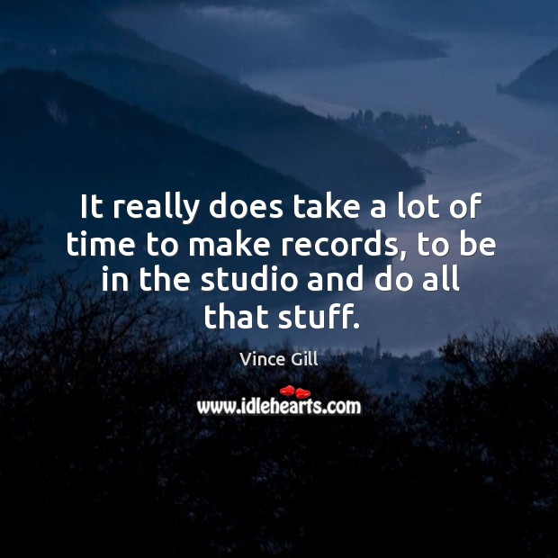 It really does take a lot of time to make records, to be in the studio and do all that stuff. Image