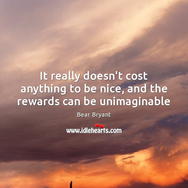 It really doesn't cost anything to be nice, and the rewards can be unimaginable Bear Bryant Picture Quote