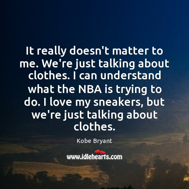 It really doesn't matter to me. We're just talking about clothes. I Kobe Bryant Picture Quote