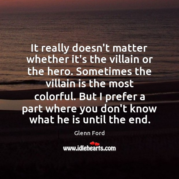 It really doesn't matter whether it's the villain or the hero. Sometimes Glenn Ford Picture Quote