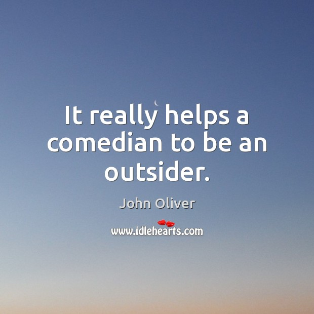 It really helps a comedian to be an outsider. John Oliver Picture Quote