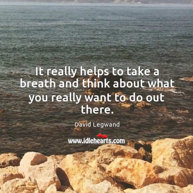 It really helps to take a breath and think about what you really want to do out there. Image