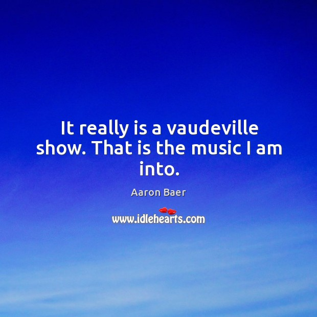 Image, It really is a vaudeville show. That is the music I am into.