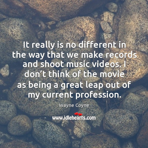 It really is no different in the way that we make records and shoot music videos. Wayne Coyne Picture Quote