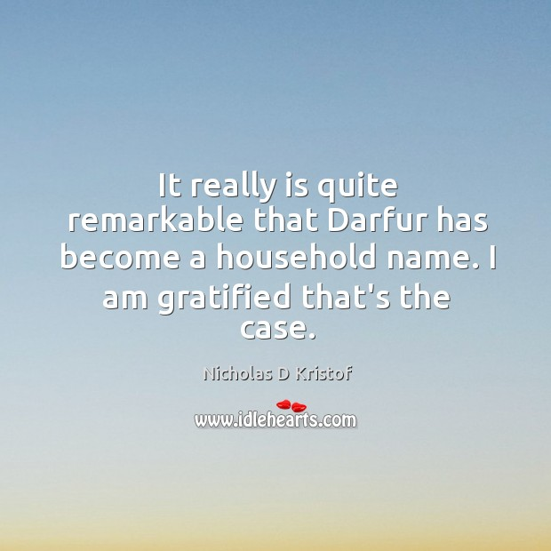 It really is quite remarkable that Darfur has become a household name. Nicholas D Kristof Picture Quote