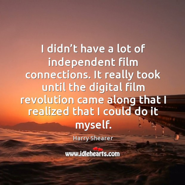 It really took until the digital film revolution came along that I realized that I could do it myself. Harry Shearer Picture Quote