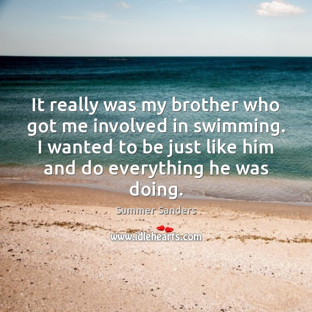 It really was my brother who got me involved in swimming. I Summer Sanders Picture Quote