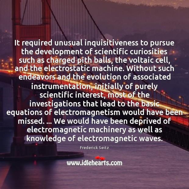 It required unusual inquisitiveness to pursue the development of scientific curiosities such Frederick Seitz Picture Quote