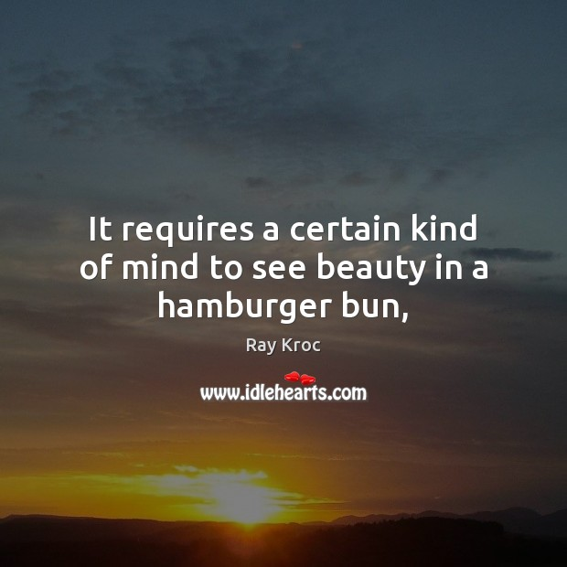 It requires a certain kind of mind to see beauty in a hamburger bun, Ray Kroc Picture Quote