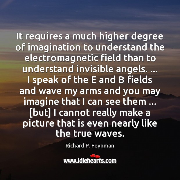 It requires a much higher degree of imagination to understand the electromagnetic Richard P. Feynman Picture Quote