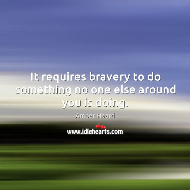 It requires bravery to do something no one else around you is doing. Image