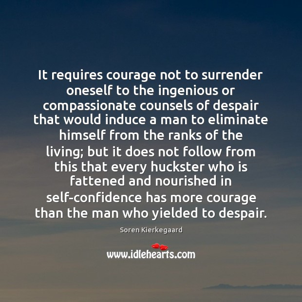 It requires courage not to surrender oneself to the ingenious or compassionate Soren Kierkegaard Picture Quote
