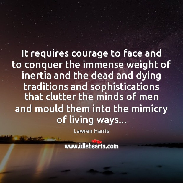 Image, It requires courage to face and to conquer the immense weight of
