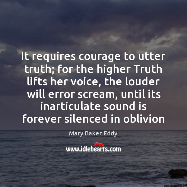 It requires courage to utter truth; for the higher Truth lifts her Mary Baker Eddy Picture Quote