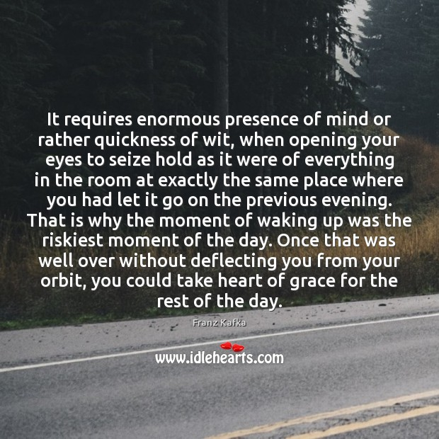 It requires enormous presence of mind or rather quickness of wit, when Franz Kafka Picture Quote