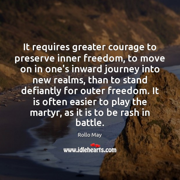 It requires greater courage to preserve inner freedom, to move on in Rollo May Picture Quote
