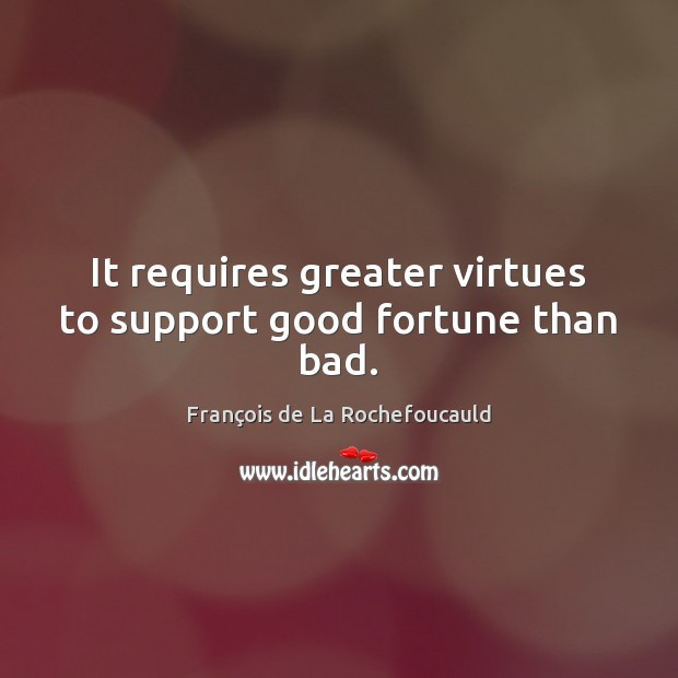 It requires greater virtues to support good fortune than bad. Image