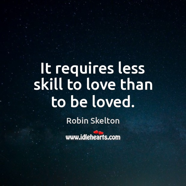It requires less skill to love than to be loved. To Be Loved Quotes Image
