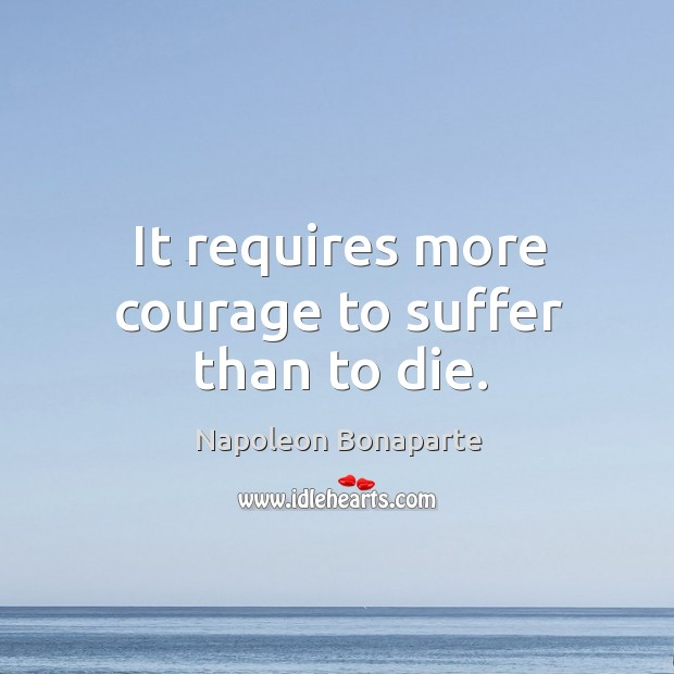 It requires more courage to suffer than to die. Image