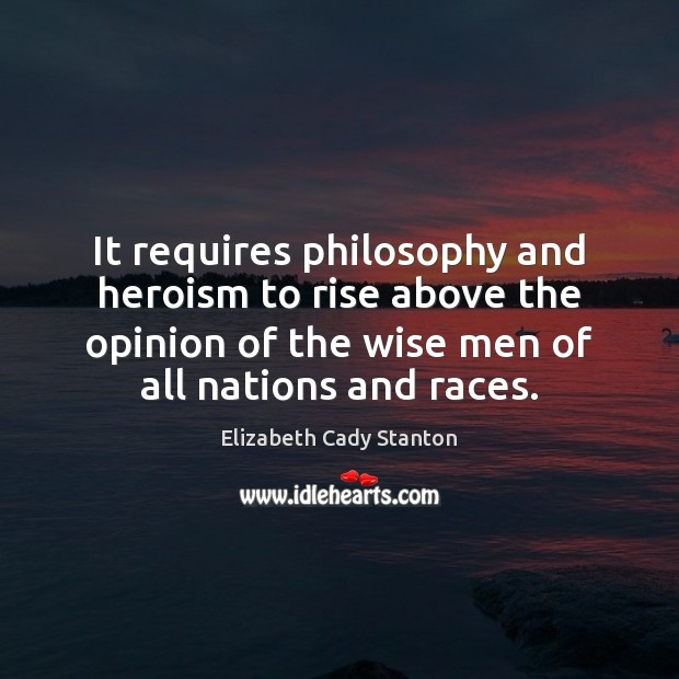 It requires philosophy and heroism to rise above the opinion of the Elizabeth Cady Stanton Picture Quote
