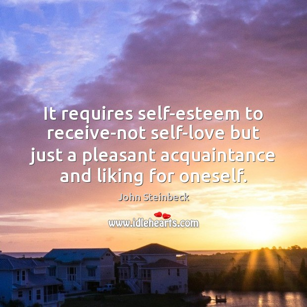 It requires self-esteem to receive-not self-love but just a pleasant acquaintance and Image