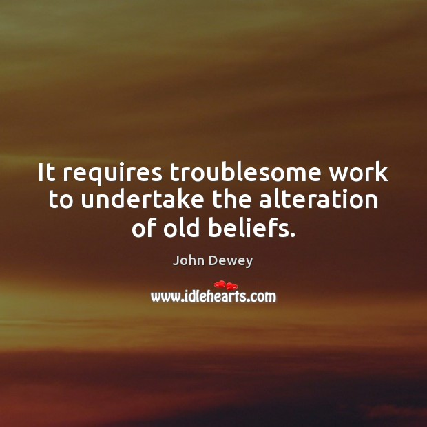 It requires troublesome work to undertake the alteration of old beliefs. John Dewey Picture Quote