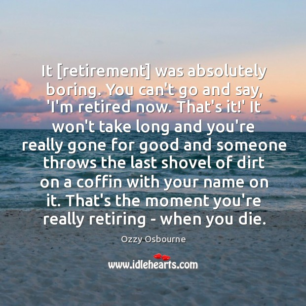 It [retirement] was absolutely boring. You can't go and say, 'I'm retired Image
