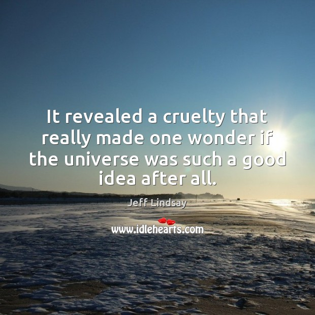 It revealed a cruelty that really made one wonder if the universe Jeff Lindsay Picture Quote