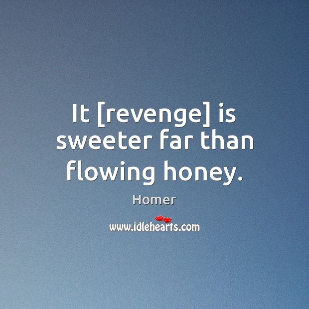 It [revenge] is sweeter far than flowing honey. Homer Picture Quote
