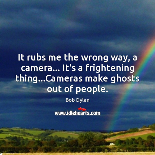 Image, It rubs me the wrong way, a camera… It's a frightening thing…