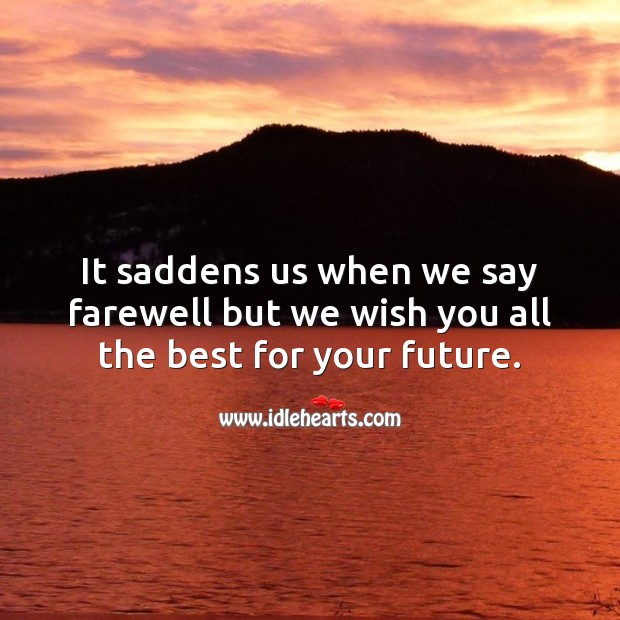 It saddens us when we say farewell but we wish you all the best for your future. Future Quotes Image