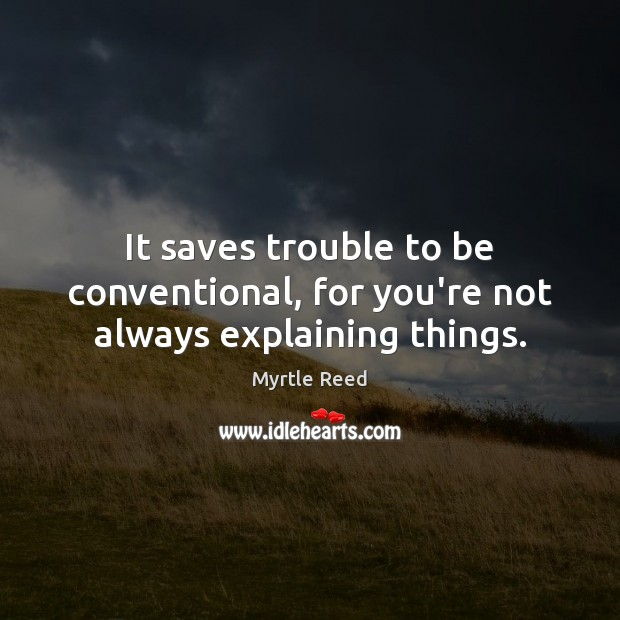 It saves trouble to be conventional, for you're not always explaining things. Myrtle Reed Picture Quote