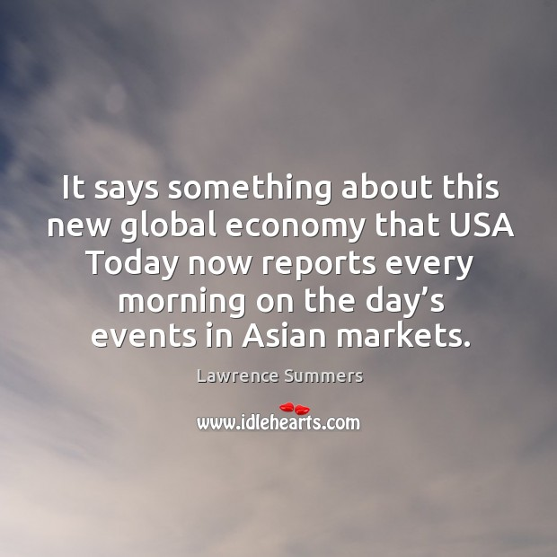 It says something about this new global economy that usa today now reports every morning on the day's events in asian markets. Lawrence Summers Picture Quote